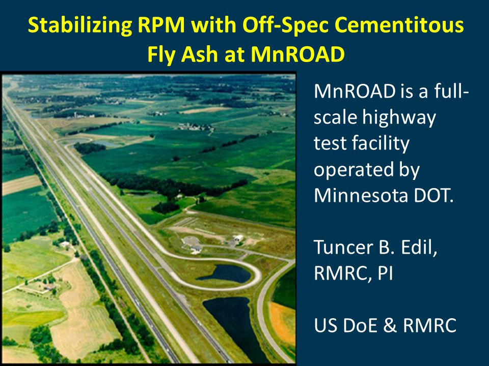 Stabilizing RPM with Off-Spec Cementitous Fly Ash at MnROAD MnROAD is a full- scale highway test facility operated by Minnesota DOT.