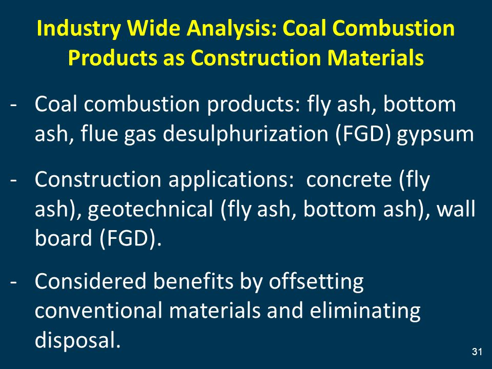 31 Industry Wide Analysis: Coal Combustion Products as Construction Materials -Coal combustion products: fly ash, bottom ash, flue gas desulphurization (FGD) gypsum -Construction applications: concrete (fly ash), geotechnical (fly ash, bottom ash), wall board (FGD).