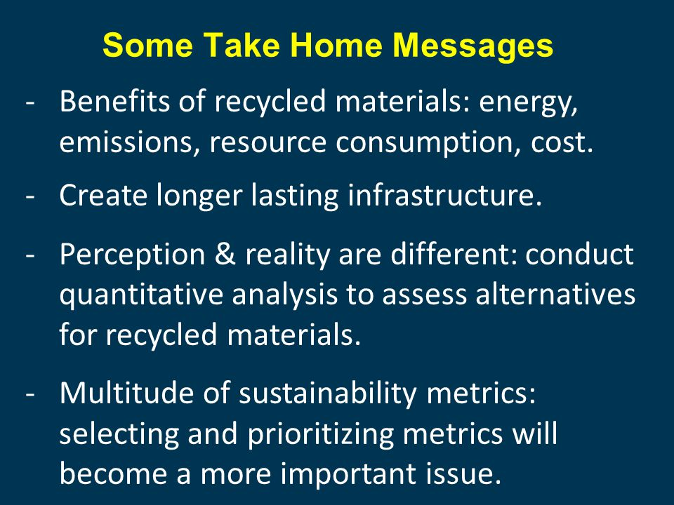 Some Take Home Messages -Benefits of recycled materials: energy, emissions, resource consumption, cost.