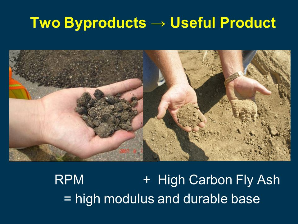 RPM + High Carbon Fly Ash = high modulus and durable base Two Byproducts → Useful Product