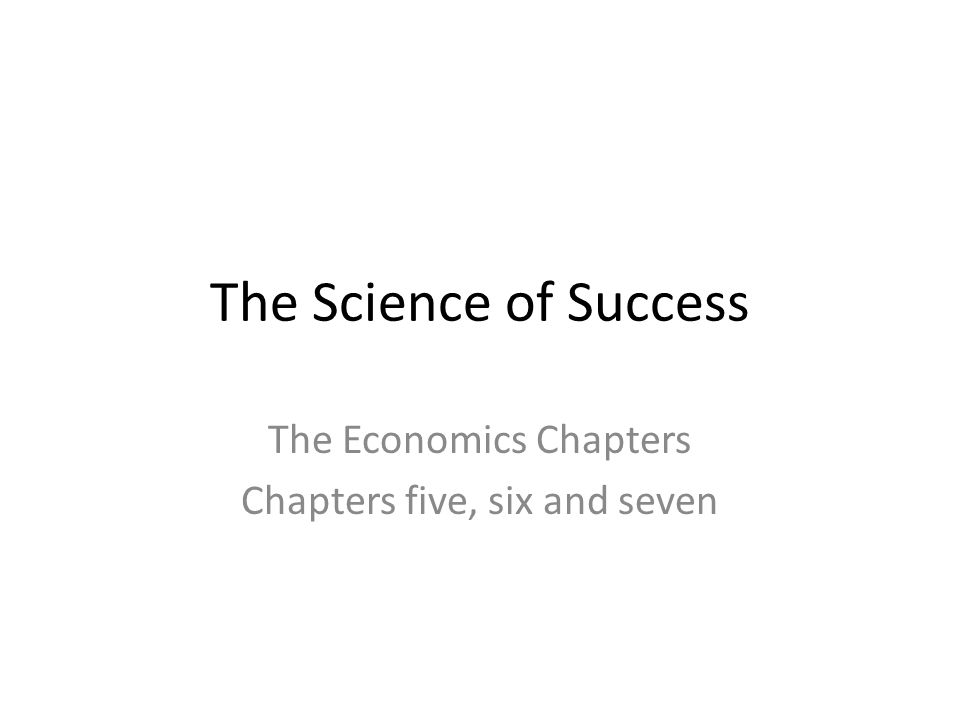 The Science of Success The Economics Chapters Chapters five, six and seven