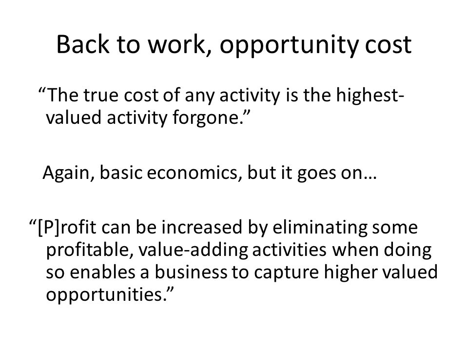 Back to work, opportunity cost The true cost of any activity is the highest- valued activity forgone. Again, basic economics, but it goes on… [P]rofit can be increased by eliminating some profitable, value-adding activities when doing so enables a business to capture higher valued opportunities.