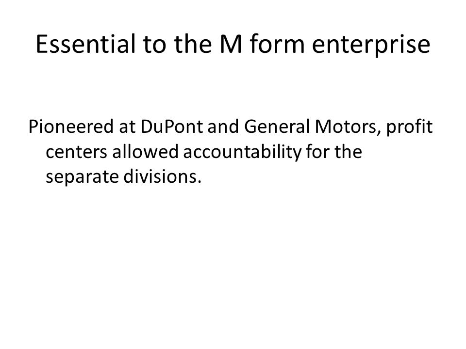 Essential to the M form enterprise Pioneered at DuPont and General Motors, profit centers allowed accountability for the separate divisions.