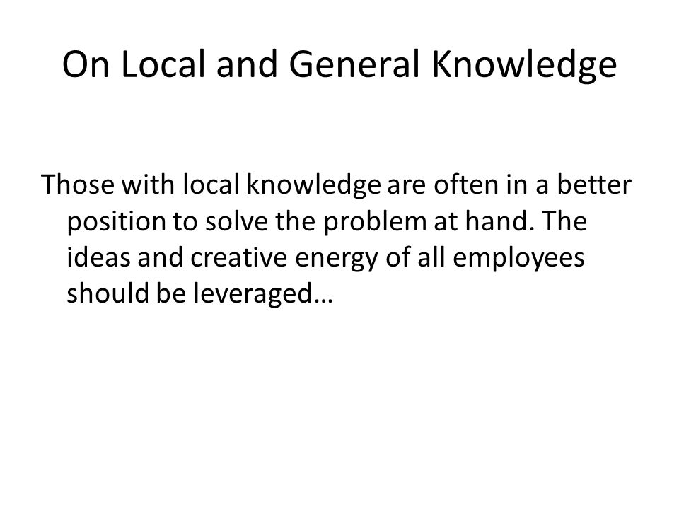 On Local and General Knowledge Those with local knowledge are often in a better position to solve the problem at hand.