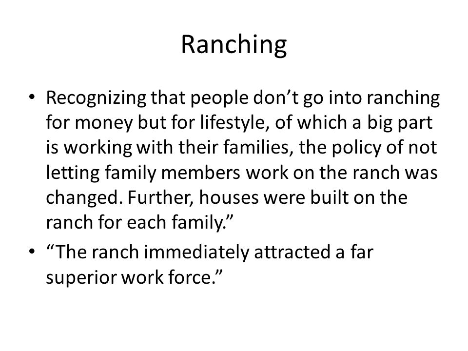 Ranching Recognizing that people don't go into ranching for money but for lifestyle, of which a big part is working with their families, the policy of not letting family members work on the ranch was changed.