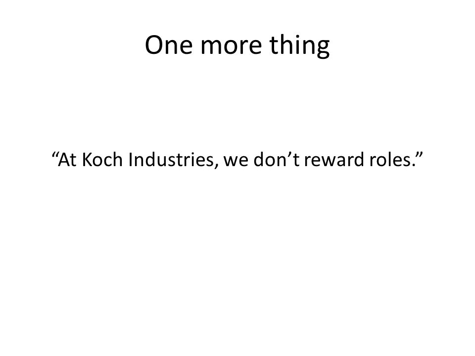 One more thing At Koch Industries, we don't reward roles.