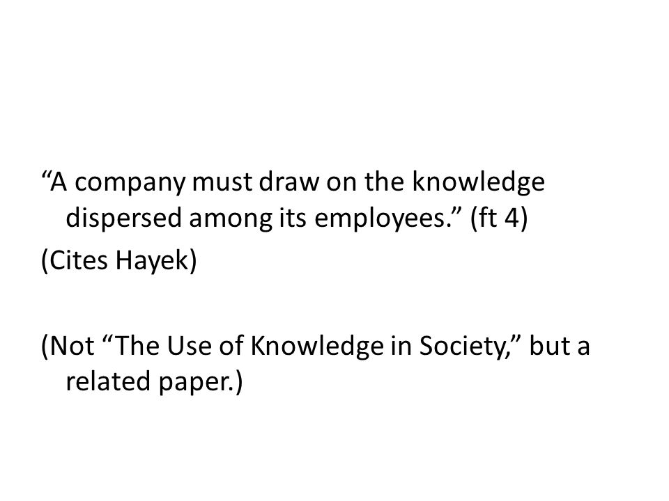 A company must draw on the knowledge dispersed among its employees. (ft 4) (Cites Hayek) (Not The Use of Knowledge in Society, but a related paper.)