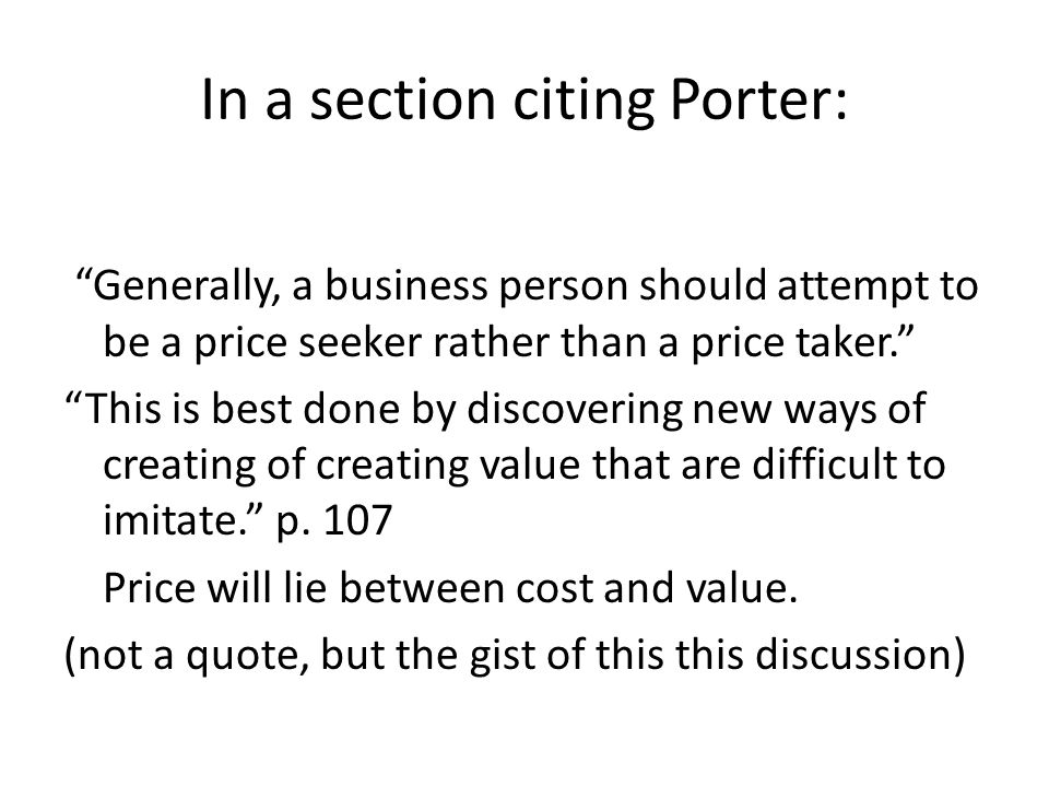 In a section citing Porter: Generally, a business person should attempt to be a price seeker rather than a price taker. This is best done by discovering new ways of creating of creating value that are difficult to imitate. p.