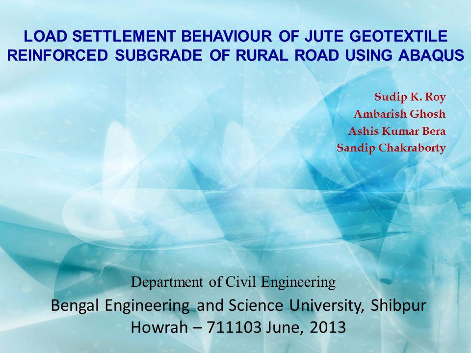 LOAD SETTLEMENT BEHAVIOUR OF JUTE GEOTEXTILE REINFORCED SUBGRADE OF RURAL ROAD USING ABAQUS Sudip K. Roy Ambarish Ghosh Ashis Kumar Bera Sandip Chakra
