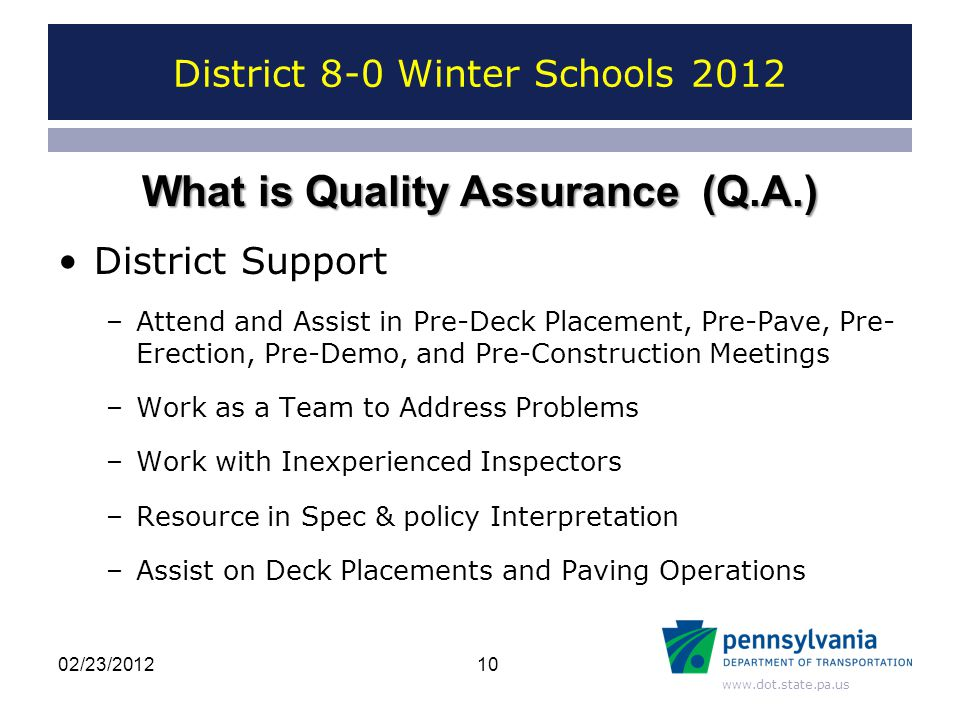 www.dot.state.pa.us District 8-0 Winter Schools 2012 District Support –Attend and Assist in Pre-Deck Placement, Pre-Pave, Pre- Erection, Pre-Demo, and Pre-Construction Meetings –Work as a Team to Address Problems –Work with Inexperienced Inspectors –Resource in Spec & policy Interpretation –Assist on Deck Placements and Paving Operations 10 What is Quality Assurance (Q.A.) 02/23/2012
