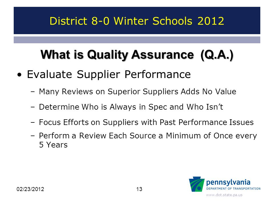 www.dot.state.pa.us District 8-0 Winter Schools 2012 Evaluate Supplier Performance –Many Reviews on Superior Suppliers Adds No Value –Determine Who is Always in Spec and Who Isn't –Focus Efforts on Suppliers with Past Performance Issues –Perform a Review Each Source a Minimum of Once every 5 Years 13 What is Quality Assurance (Q.A.) 02/23/2012