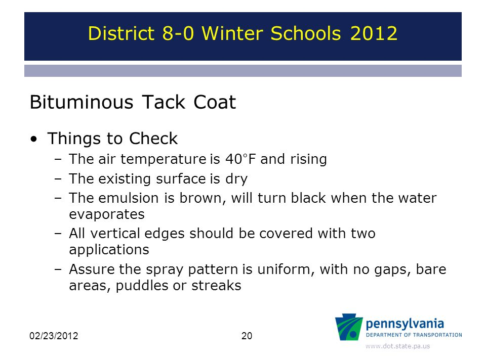 www.dot.state.pa.us Bituminous Tack Coat Things to Check –The air temperature is 40°F and rising –The existing surface is dry –The emulsion is brown, will turn black when the water evaporates –All vertical edges should be covered with two applications –Assure the spray pattern is uniform, with no gaps, bare areas, puddles or streaks District 8-0 Winter Schools 2012 2002/23/2012