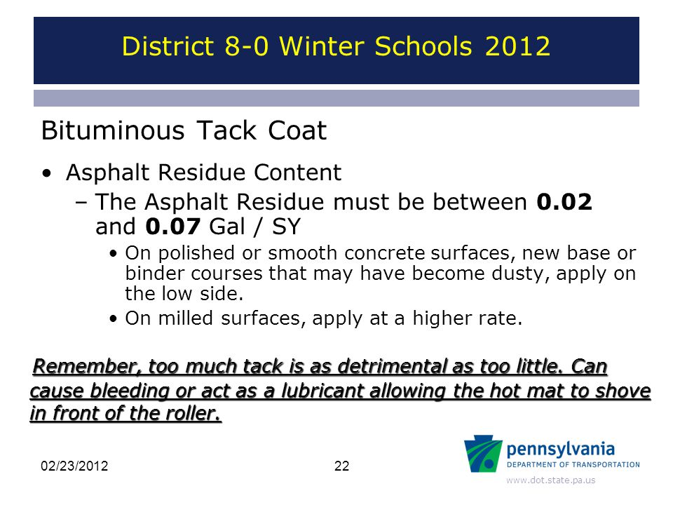 www.dot.state.pa.us Bituminous Tack Coat Asphalt Residue Content –The Asphalt Residue must be between 0.02 and 0.07 Gal / SY On polished or smooth concrete surfaces, new base or binder courses that may have become dusty, apply on the low side.