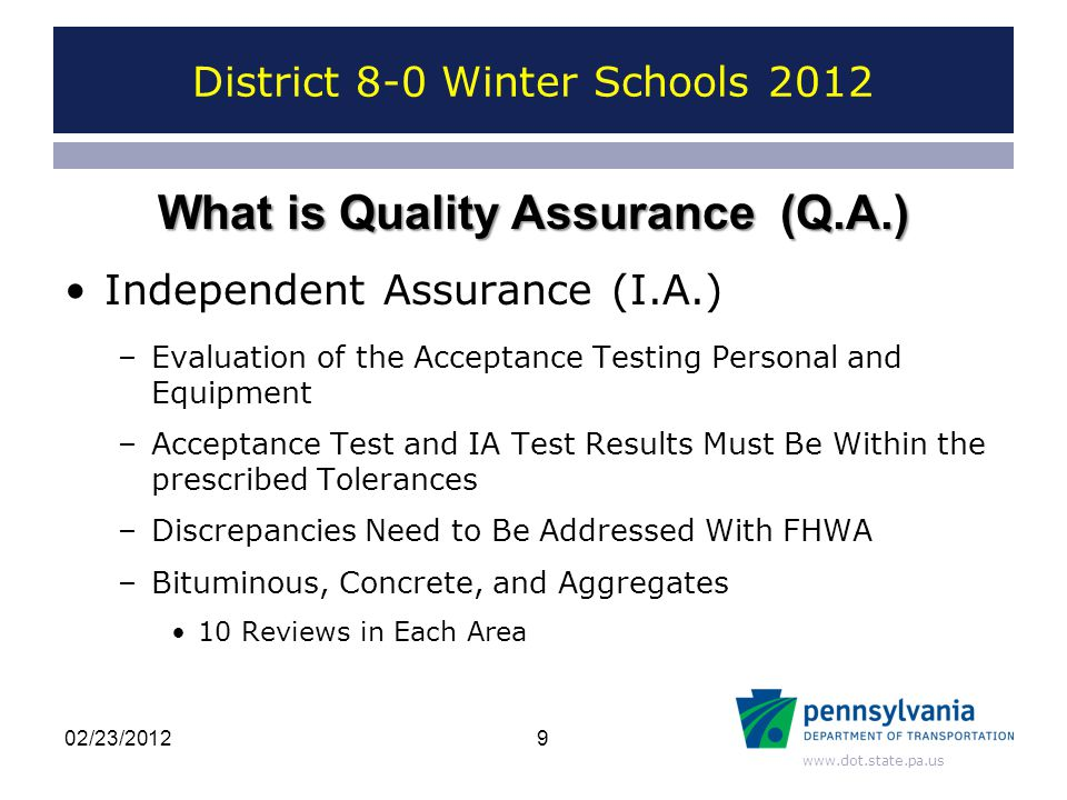 www.dot.state.pa.us District 8-0 Winter Schools 2012 Independent Assurance (I.A.) –Evaluation of the Acceptance Testing Personal and Equipment –Acceptance Test and IA Test Results Must Be Within the prescribed Tolerances –Discrepancies Need to Be Addressed With FHWA –Bituminous, Concrete, and Aggregates 10 Reviews in Each Area 9 What is Quality Assurance (Q.A.) 02/23/2012