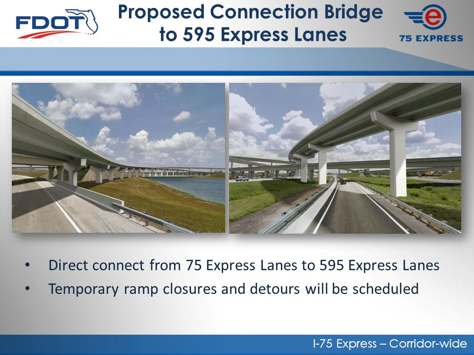 Proposed Connection Bridge to 595 Express Lanes Direct connect from 75 Express Lanes to 595 Express Lanes Temporary ramp closures and detours will be