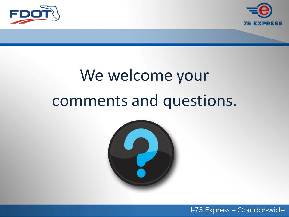 We welcome your comments and questions. I-75 Express – Corridor-wide