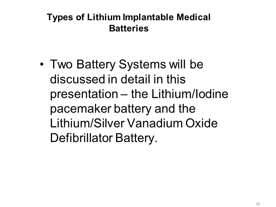 12 Types of Lithium Implantable Medical Batteries Two Battery Systems will be discussed in detail in this presentation – the Lithium/Iodine pacemaker