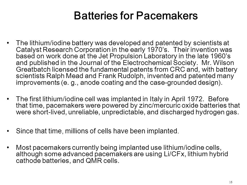 16 Batteries for Pacemakers The lithium/iodine battery was developed and patented by scientists at Catalyst Research Corporation in the early 1970's.
