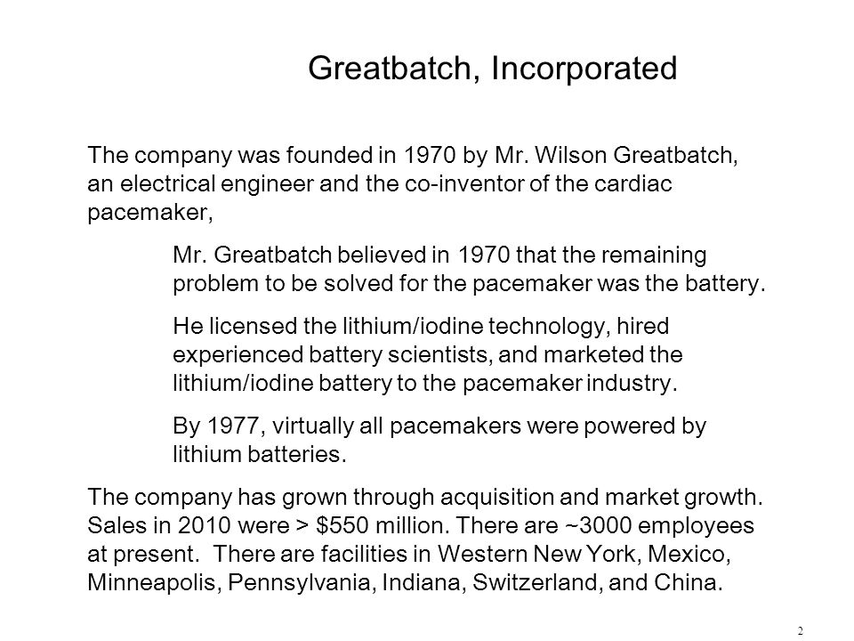 2 The company was founded in 1970 by Mr. Wilson Greatbatch, an electrical engineer and the co-inventor of the cardiac pacemaker, Mr. Greatbatch believ