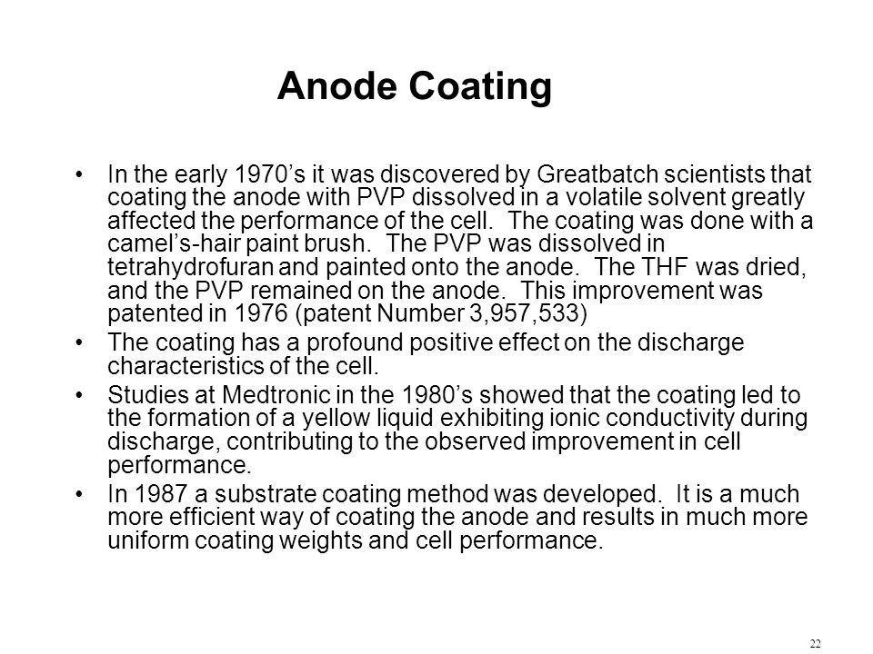 22 Anode Coating In the early 1970's it was discovered by Greatbatch scientists that coating the anode with PVP dissolved in a volatile solvent greatl