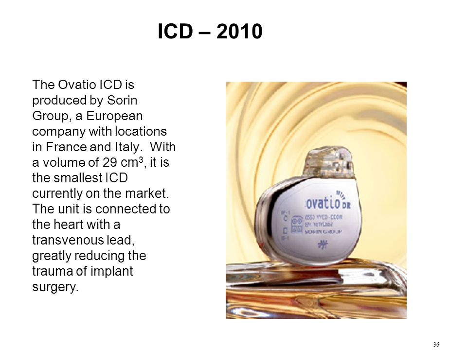 36 ICD – 2010 The Ovatio ICD is produced by Sorin Group, a European company with locations in France and Italy. With a volume of 29 cm 3, it is the sm