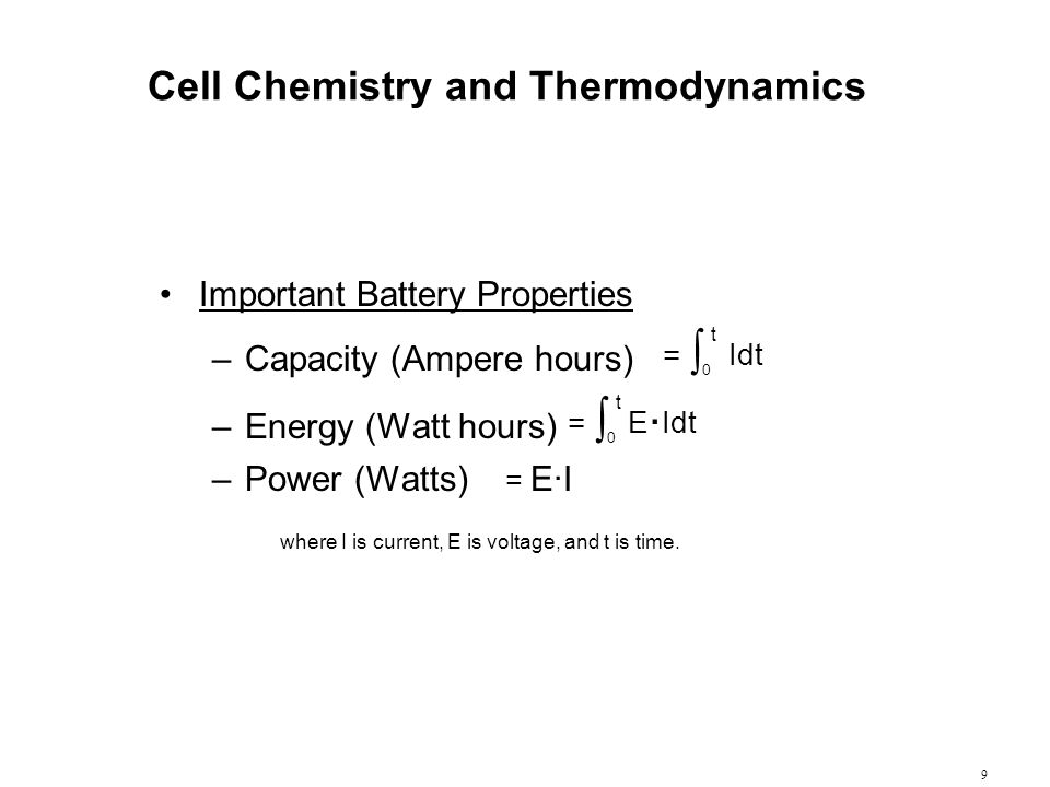 9 Cell Chemistry and Thermodynamics Important Battery Properties –Capacity (Ampere hours) = ∫ 0 t Idt –Energy (Watt hours) = ∫ 0 t E. Idt –Power (Watt