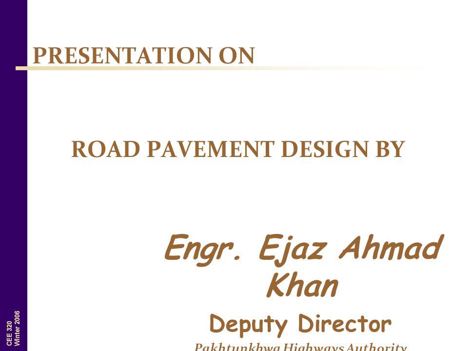 CEE 320 Winter 2006 Engr. Ejaz Ahmad Khan Deputy Director Pakhtunkhwa Highways Authority PRESENTATION ON ROAD PAVEMENT DESIGN BY