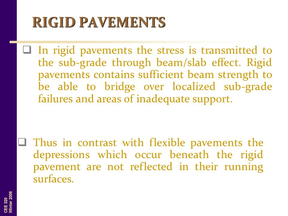 CEE 320 Winter 2006 RIGID PAVEMENTS  Thus in contrast with flexible pavements the depressions which occur beneath the rigid pavement are not reflecte