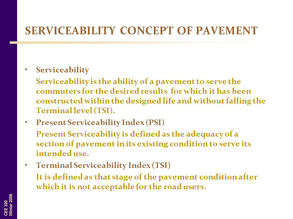 CEE 320 Winter 2006 Serviceability Serviceability is the ability of a pavement to serve the commuters for the desired results for which it has been co
