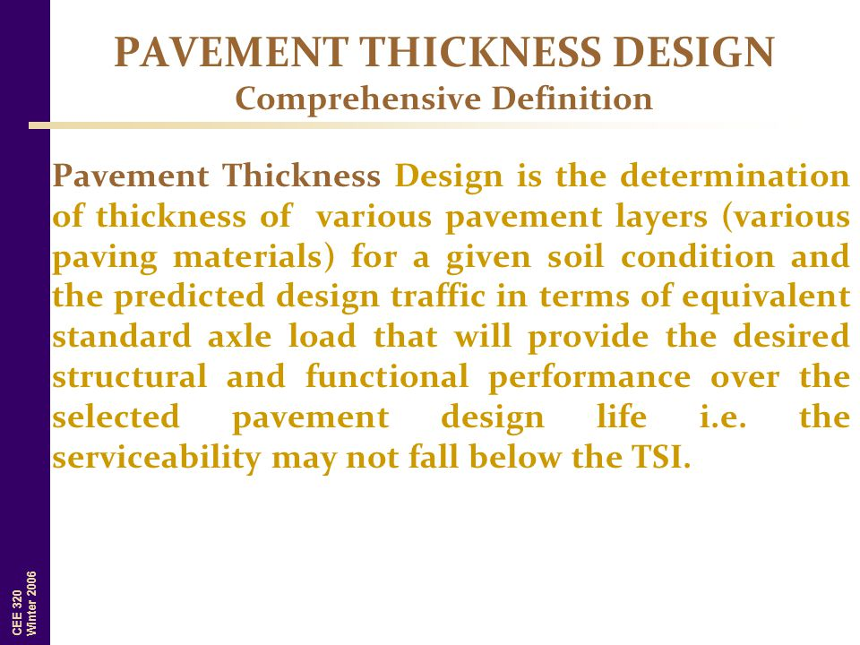 CEE 320 Winter 2006 Pavement Thickness Design is the determination of thickness of various pavement layers (various paving materials) for a given soil