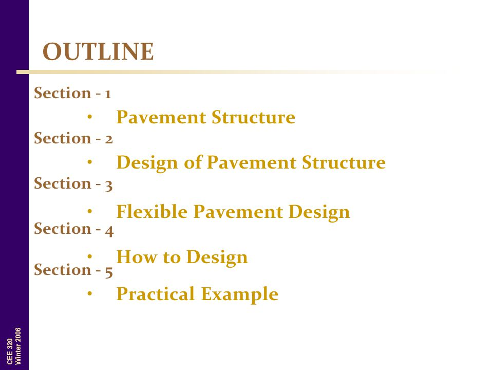 CEE 320 Winter 2006 OUTLINE Pavement Structure Section - 1 Section - 2 Design of Pavement Structure Section - 3 Flexible Pavement Design Section - 4 H