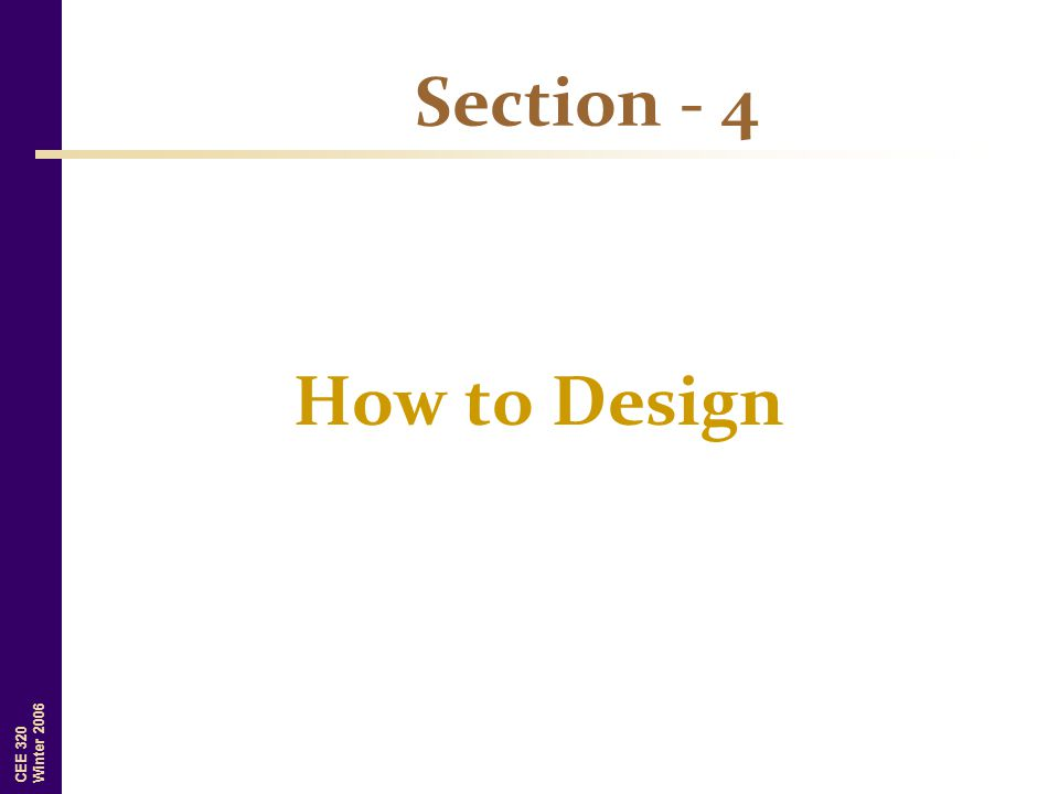 CEE 320 Winter 2006 Section - 4 How to Design
