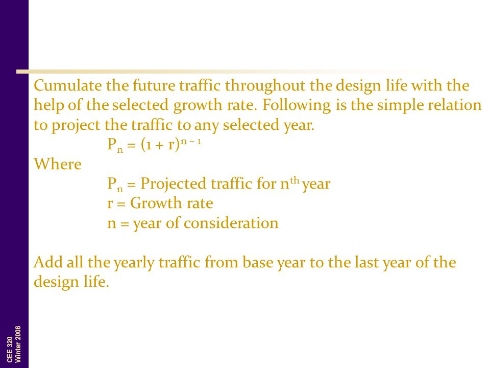 CEE 320 Winter 2006 Cumulate the future traffic throughout the design life with the help of the selected growth rate. Following is the simple relation