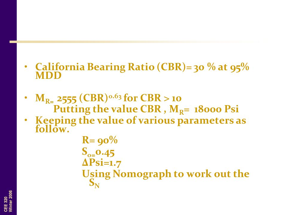 CEE 320 Winter 2006 California Bearing Ratio (CBR)= 30 % at 95% MDD M R= 2555 (CBR) 0.63 for CBR > 10 Putting the value CBR, M R = 18000 Psi Keeping t