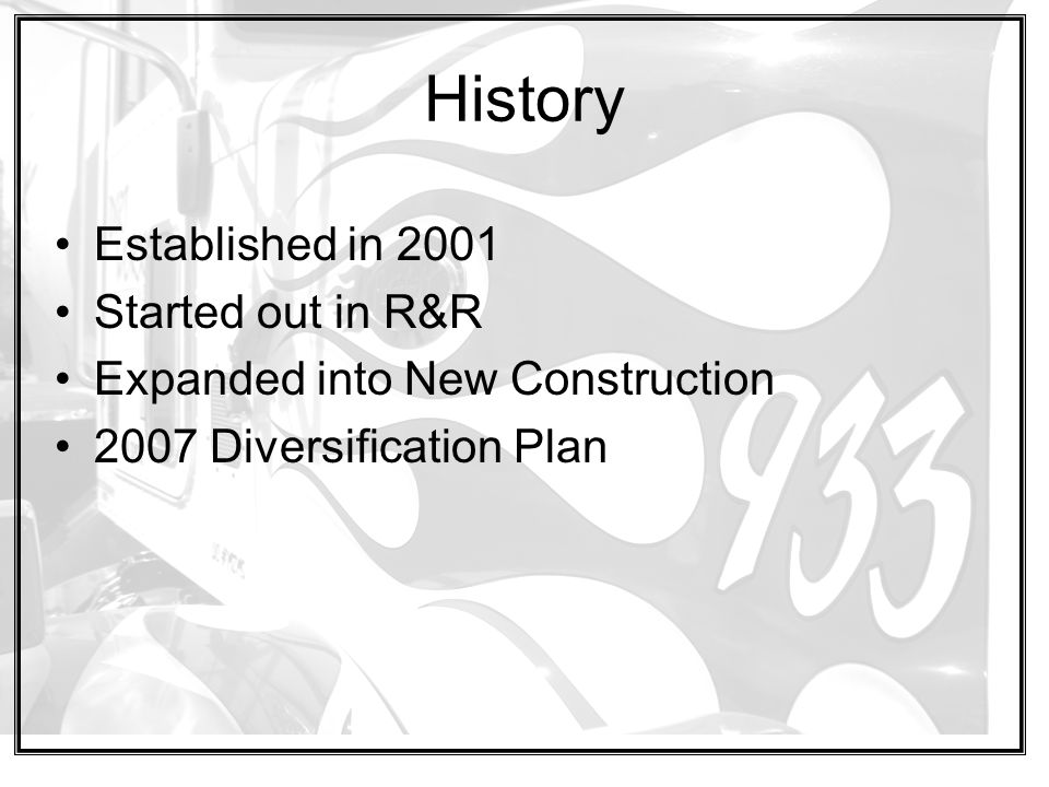 History Established in 2001 Started out in R&R Expanded into New Construction 2007 Diversification Plan