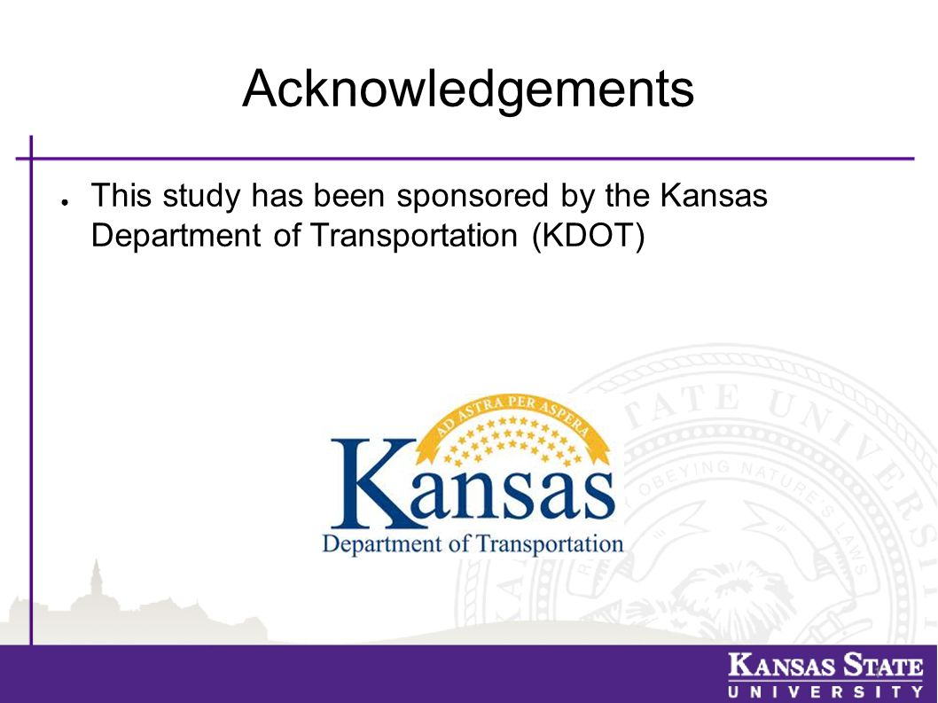 Acknowledgements ● This study has been sponsored by the Kansas Department of Transportation (KDOT)