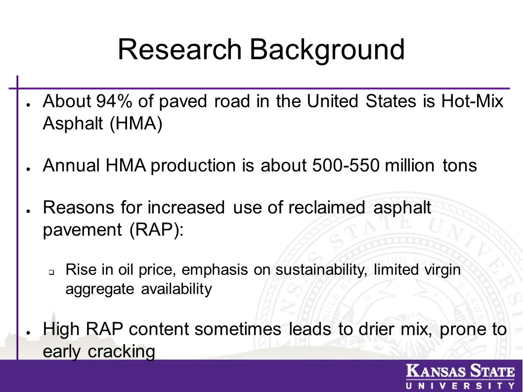 Research Background ● About 94% of paved road in the United States is Hot-Mix Asphalt (HMA) ● Annual HMA production is about 500-550 million tons ● Reasons for increased use of reclaimed asphalt pavement (RAP):  Rise in oil price, emphasis on sustainability, limited virgin aggregate availability ● High RAP content sometimes leads to drier mix, prone to early cracking