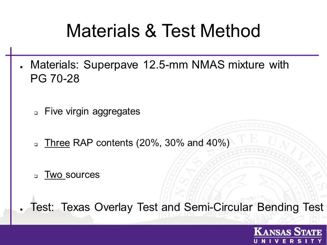 Materials & Test Method ● Materials: Superpave 12.5-mm NMAS mixture with PG 70-28  Five virgin aggregates  Three RAP contents (20%, 30% and 40%)  Two sources ● Test: Texas Overlay Test and Semi-Circular Bending Test