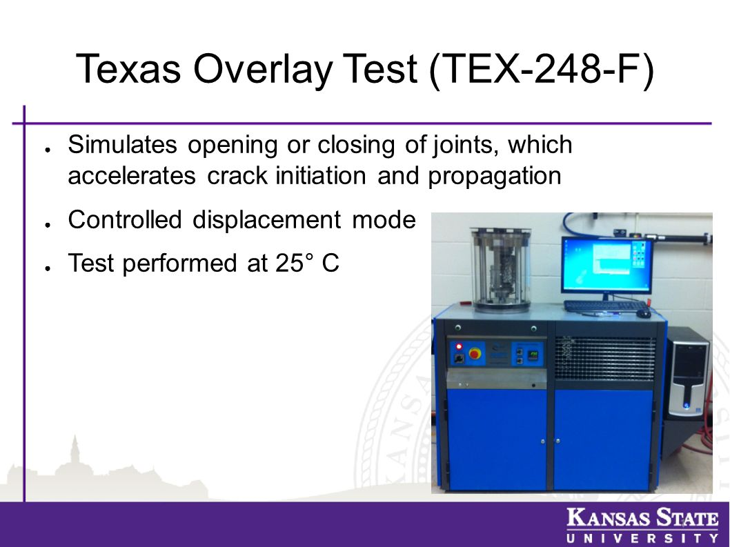 Texas Overlay Test (TEX-248-F) ● Simulates opening or closing of joints, which accelerates crack initiation and propagation ● Controlled displacement mode ● Test performed at 25° C