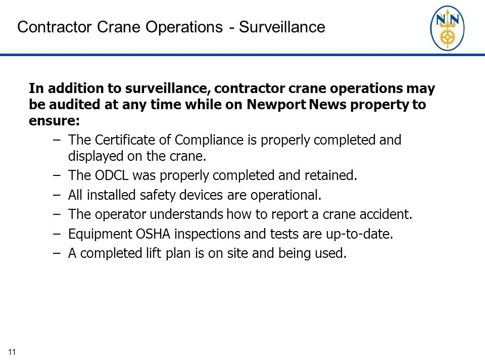 11 In addition to surveillance, contractor crane operations may be audited at any time while on Newport News property to ensure: –The Certificate of Compliance is properly completed and displayed on the crane.