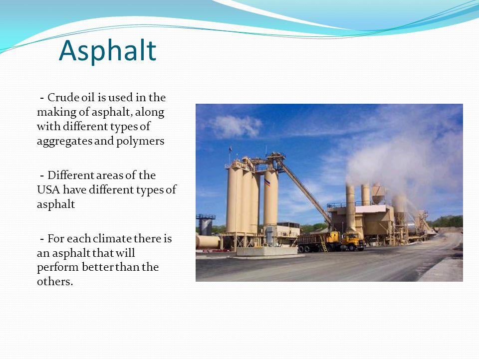 Asphalt - Crude oil is used in the making of asphalt, along with different types of aggregates and polymers - Different areas of the USA have different types of asphalt - For each climate there is an asphalt that will perform better than the others.