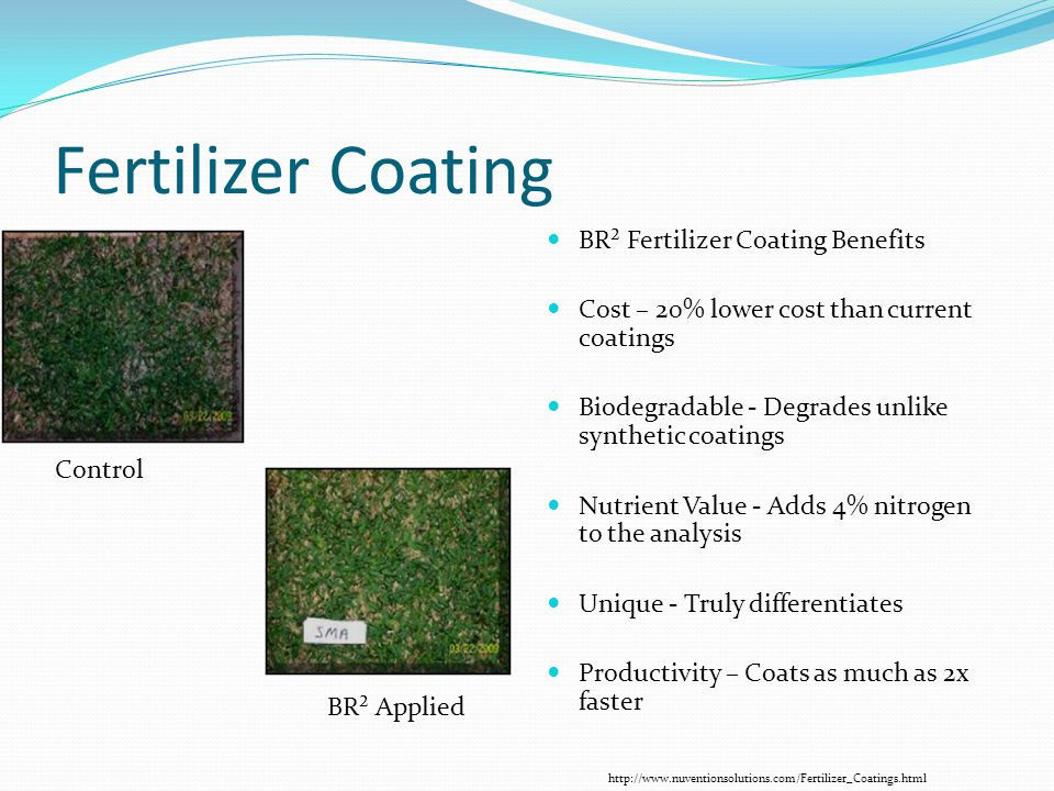 Fertilizer Coating BR² Fertilizer Coating Benefits Cost – 20% lower cost than current coatings Biodegradable - Degrades unlike synthetic coatings Nutrient Value - Adds 4% nitrogen to the analysis Unique - Truly differentiates Productivity – Coats as much as 2x faster Control BR² Applied http://www.nuventionsolutions.com/Fertilizer_Coatings.html