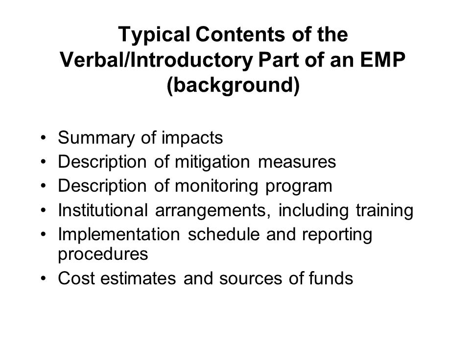 Typical Contents of the Verbal/Introductory Part of an EMP (background) Summary of impacts Description of mitigation measures Description of monitoring program Institutional arrangements, including training Implementation schedule and reporting procedures Cost estimates and sources of funds