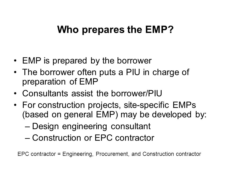 Concluding Remarks EMPs provide a critical link between the EA report required for Bank's appraisal and environmental compliance during project implementation/operation Quality of EMP preparation and its integration into project design and operation has a strong impact on the quality of environmental compliance on the ground EMP requirements are legally binding …, but only when they are part of the contract.