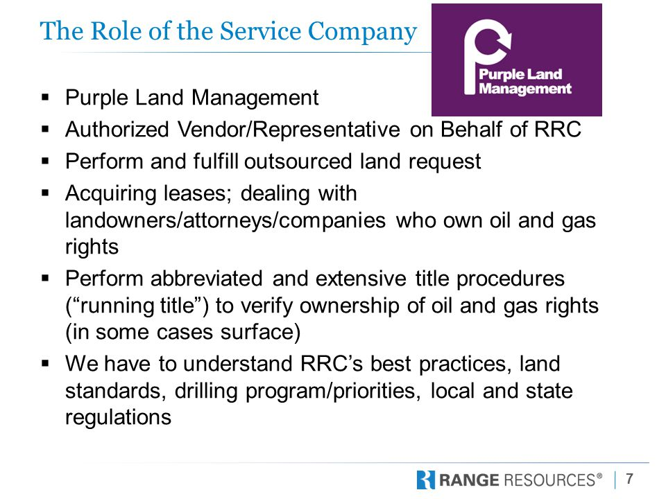 7 The Role of the Service Company  Purple Land Management  Authorized Vendor/Representative on Behalf of RRC  Perform and fulfill outsourced land request  Acquiring leases; dealing with landowners/attorneys/companies who own oil and gas rights  Perform abbreviated and extensive title procedures ( running title ) to verify ownership of oil and gas rights (in some cases surface)  We have to understand RRC's best practices, land standards, drilling program/priorities, local and state regulations