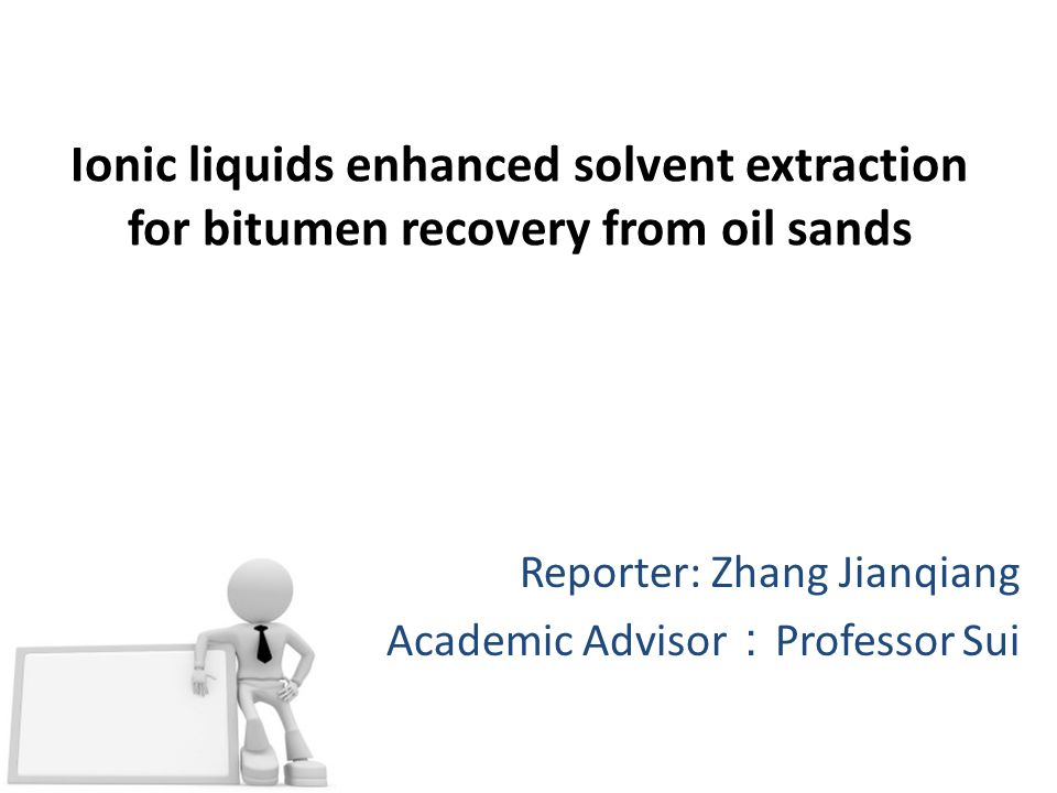 Ionic liquids enhanced solvent extraction for bitumen recovery from oil sands Reporter: Zhang Jianqiang Academic Advisor : Professor Sui