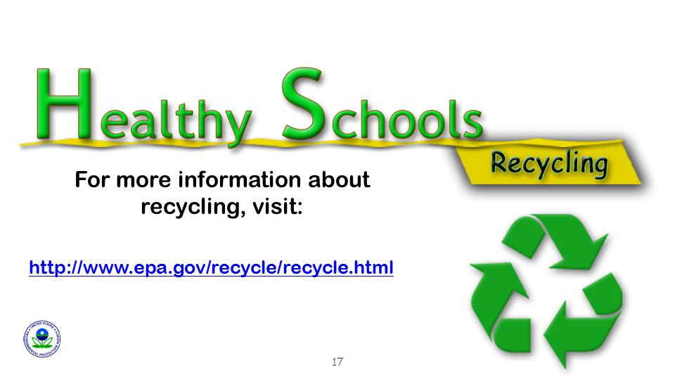 http://www.epa.gov/recycle/recycle.html For more information about recycling, visit: 17