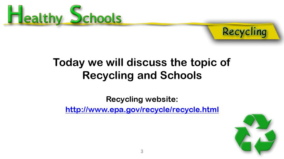 Today we will discuss the topic of Recycling and Schools Recycling website: http://www.epa.gov/recycle/recycle.html 3