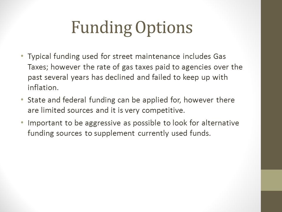 Funding Options Typical funding used for street maintenance includes Gas Taxes; however the rate of gas taxes paid to agencies over the past several years has declined and failed to keep up with inflation.