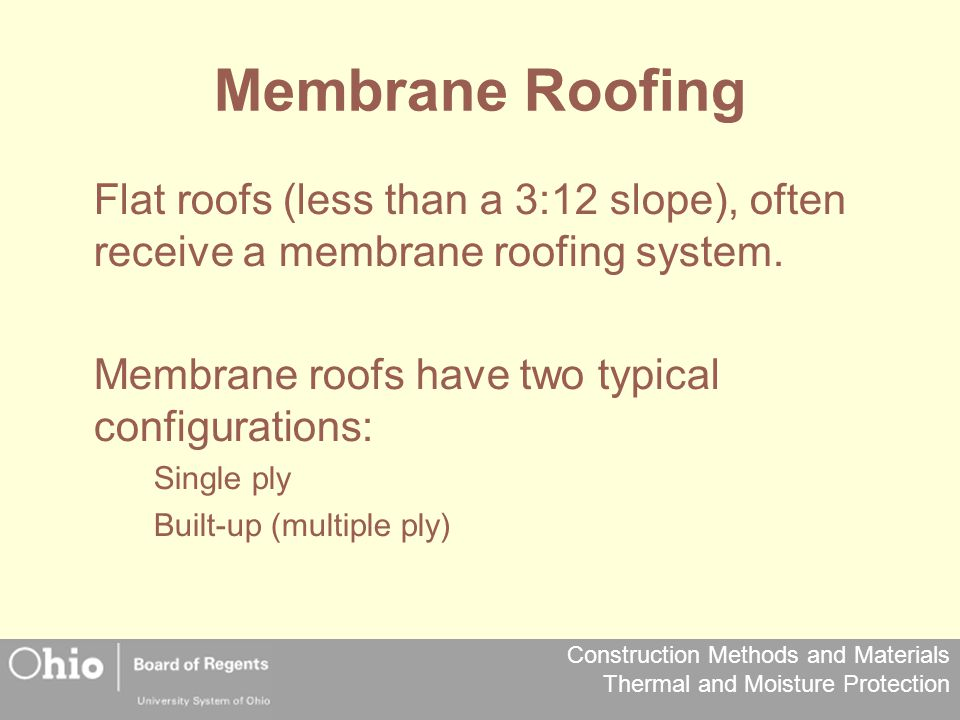 Construction Methods and Materials Thermal and Moisture Protection Membrane Roofing Flat roofs (less than a 3:12 slope), often receive a membrane roof